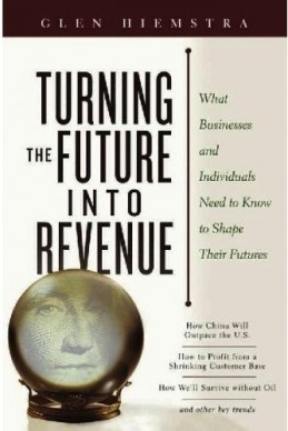 Turning the Future Into Revenue: What Business and Individuals Need to Know to Shape Their Futures