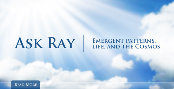 Ask Ray. Emergent Patterns, Life, and the Cosmos.