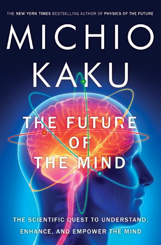 The Future Of The Mind  The Scientific Quest To Understand  Enhance  And Empower The Mind