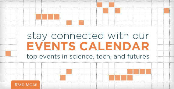 Stay connected with out Events Calendar. Top events in science, tech and futures.