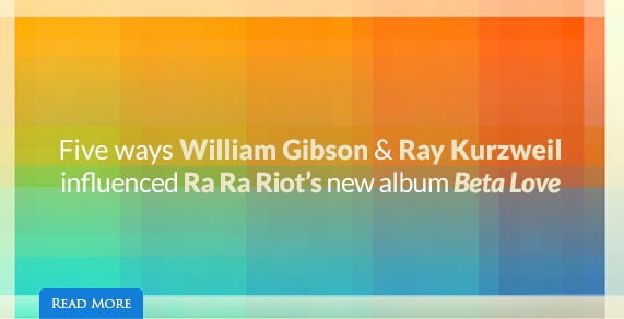 "5 ways William Gibson & Ray Kurzweil Influenced RA RA Riot's New Album ""Beta Love"""
