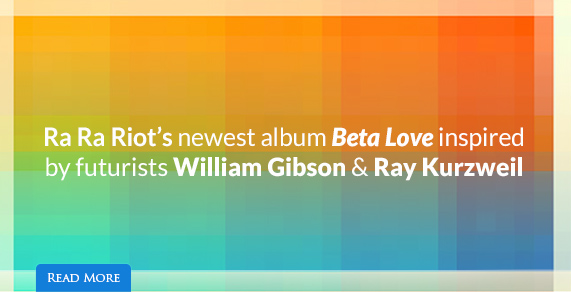 Five ways William Gibson & Ray Kurzweil influenced Ra Ra Riot's new album Beta Love.